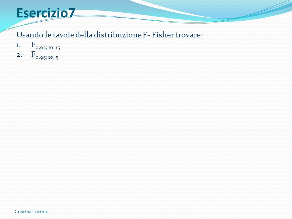 Esercizio7 Cristina Tortora Usando le tavole della distribuzione F- Fisher trovare: 1.F 0,05; 10; 15 2.F 0,95; 10, 5