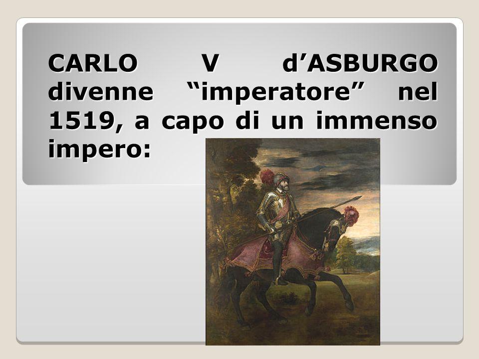 """CARLO V d'ASBURGO divenne """"imperatore"""" nel 1519, a capo di un immenso impero:"""