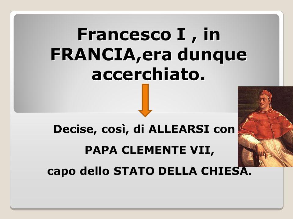 Francesco I, in FRANCIA,era dunque accerchiato. Decise, così, di ALLEARSI con il PAPA CLEMENTE VII, capo dello STATO DELLA CHIESA.