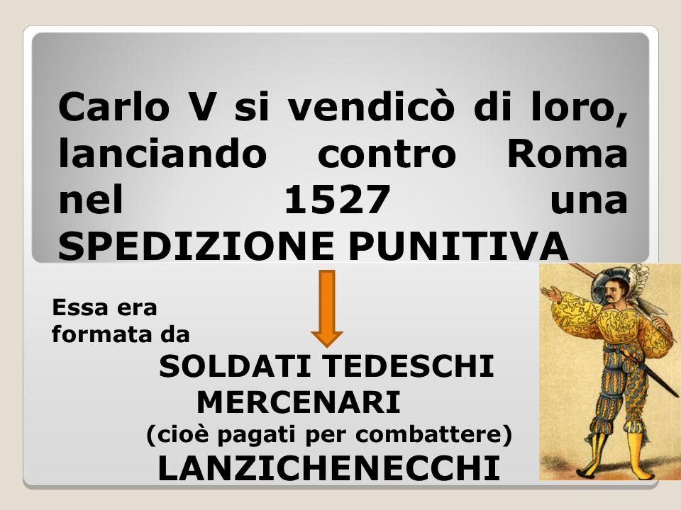 Carlo V si vendicò di loro, lanciando contro Roma nel 1527 una SPEDIZIONE PUNITIVA Essa era formata da SOLDATI TEDESCHI MERCENARI (cioè pagati per com