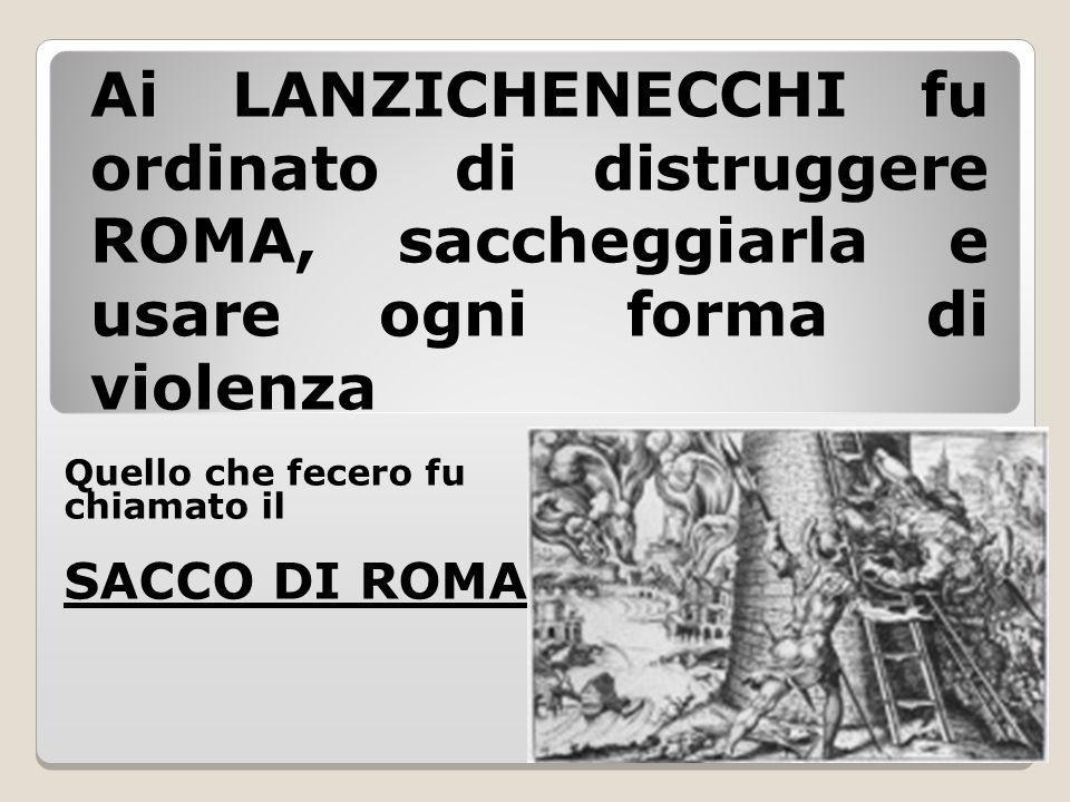 Ai LANZICHENECCHI fu ordinato di distruggere ROMA, saccheggiarla e usare ogni forma di violenza Quello che fecero fu chiamato il SACCO DI ROMA.