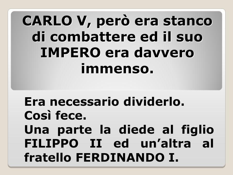 CARLO V, però era stanco di combattere ed il suo IMPERO era davvero immenso. Era necessario dividerlo. Così fece. Una parte la diede al figlio FILIPPO