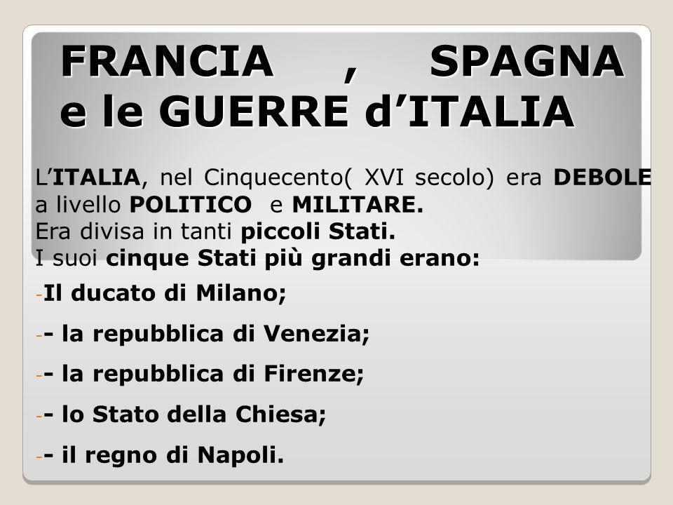 FRANCIA, SPAGNA e le GUERRE d'ITALIA L'ITALIA, nel Cinquecento( XVI secolo) era DEBOLE a livello POLITICO e MILITARE. Era divisa in tanti piccoli Stat