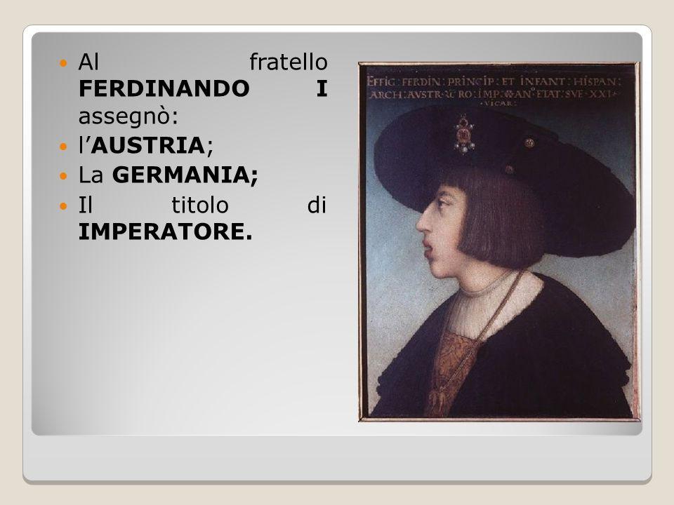 Al fratello FERDINANDO I assegnò: l'AUSTRIA; La GERMANIA; Il titolo di IMPERATORE.