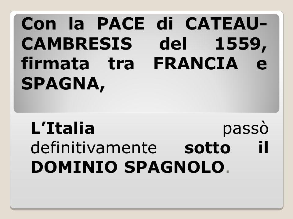 Con la PACE di CATEAU- CAMBRESIS del 1559, firmata tra FRANCIA e SPAGNA, L'Italia passò definitivamente sotto il DOMINIO SPAGNOLO.
