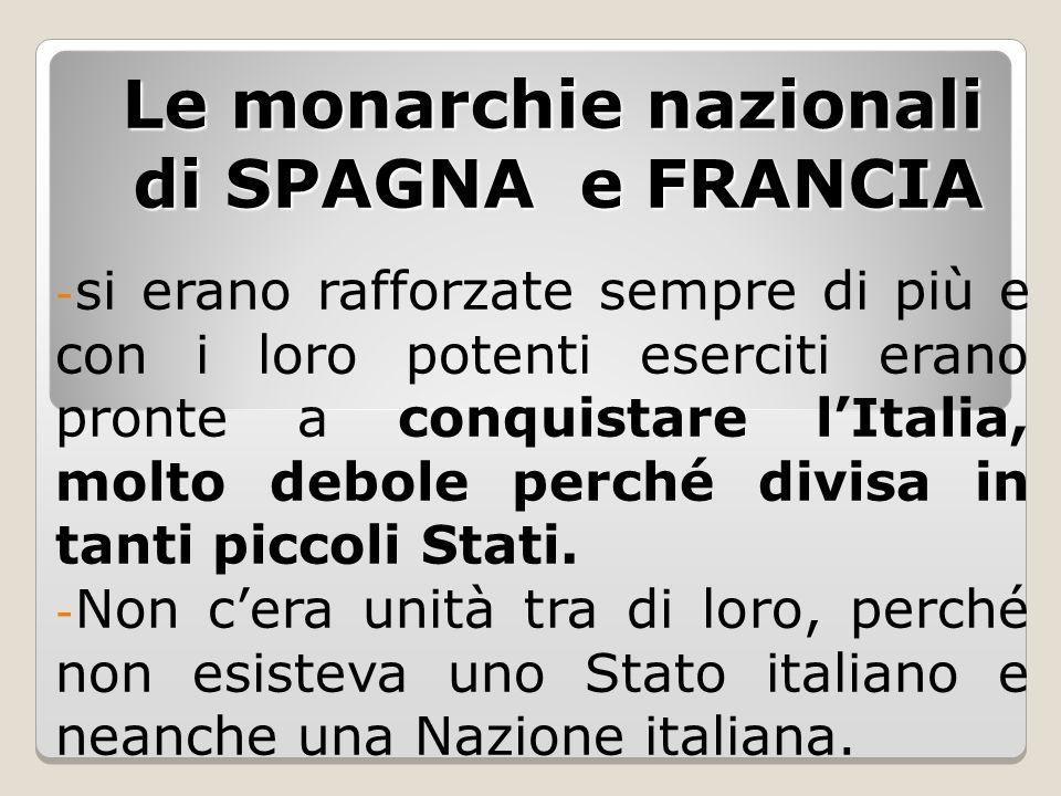 Le monarchie nazionali di SPAGNA e FRANCIA - si erano rafforzate sempre di più e con i loro potenti eserciti erano pronte a conquistare l'Italia, molt