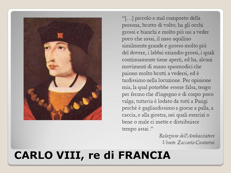 """CARLO VIII, re di FRANCIA """"[…] piccolo e mal composto della persona, brutto di volto; ha gli occhi grossi e bianchi e molto più usi a veder poco che a"""