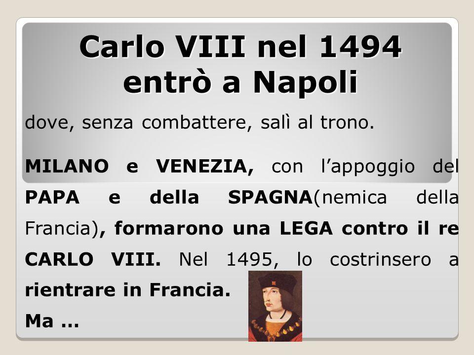 Carlo VIII nel 1494 entrò a Napoli dove, senza combattere, salì al trono. MILANO e VENEZIA, con l'appoggio del PAPA e della SPAGNA(nemica della Franci