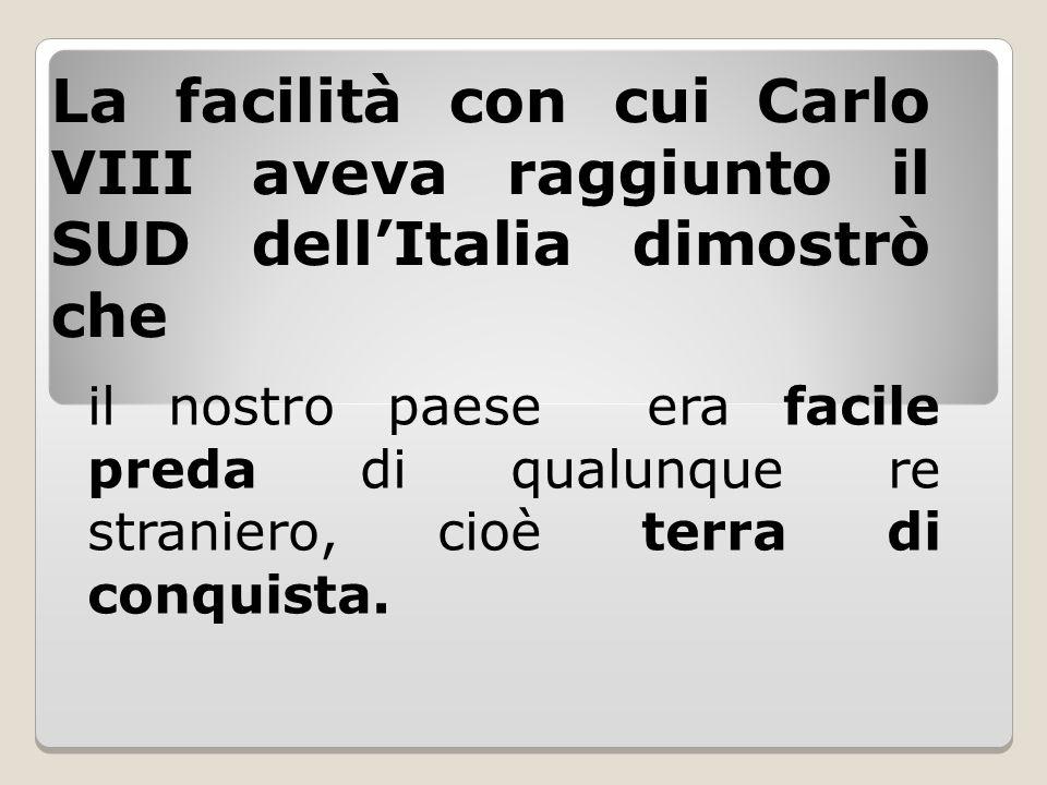 La facilità con cui Carlo VIII aveva raggiunto il SUD dell'Italia dimostrò che il nostro paese era facile preda di qualunque re straniero, cioè terra