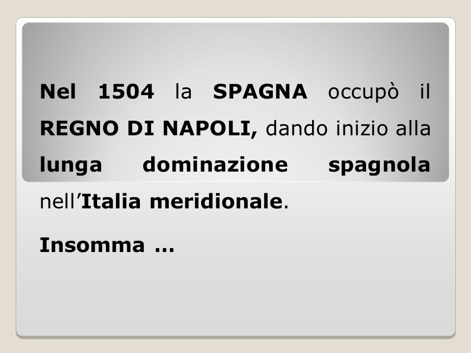 Nel 1504 la SPAGNA occupò il REGNO DI NAPOLI, dando inizio alla lunga dominazione spagnola nell'Italia meridionale. Insomma …