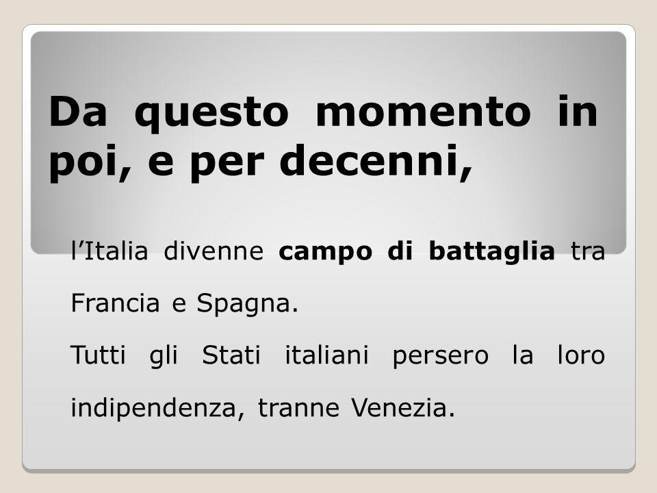 Da questo momento in poi, e per decenni, l'Italia divenne campo di battaglia tra Francia e Spagna. Tutti gli Stati italiani persero la loro indipenden