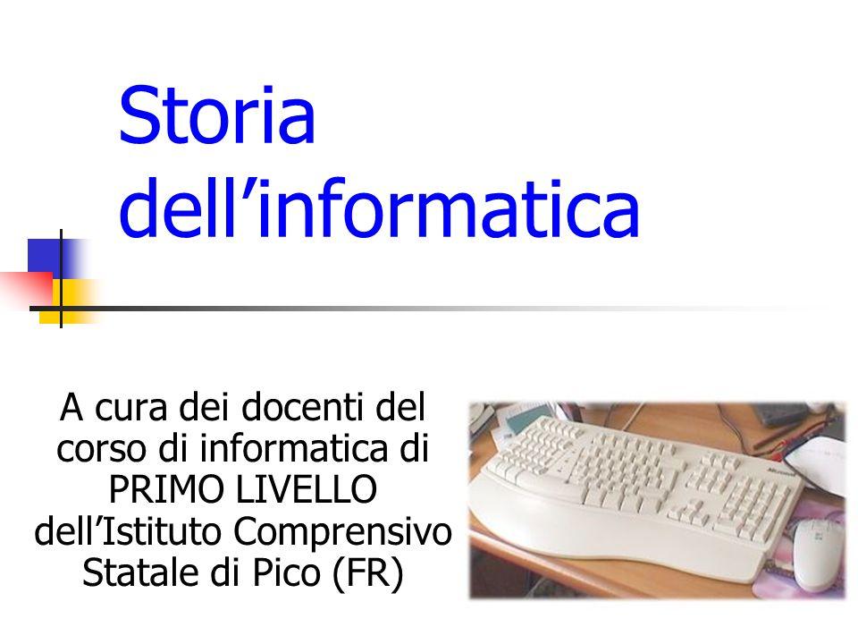 Storia dell'informatica A cura dei docenti del corso di informatica di PRIMO LIVELLO dell'Istituto Comprensivo Statale di Pico (FR)