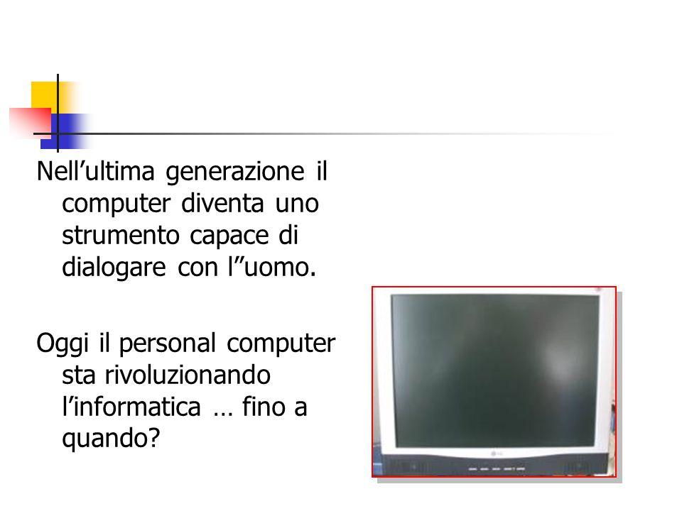Nell'ultima generazione il computer diventa uno strumento capace di dialogare con l uomo.
