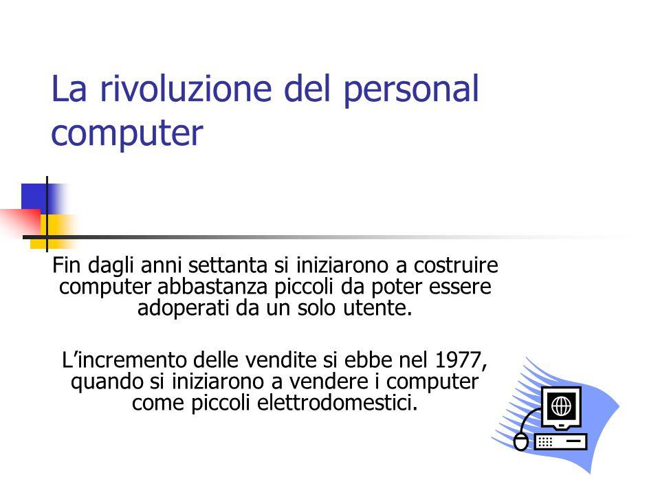 La rivoluzione del personal computer Fin dagli anni settanta si iniziarono a costruire computer abbastanza piccoli da poter essere adoperati da un solo utente.