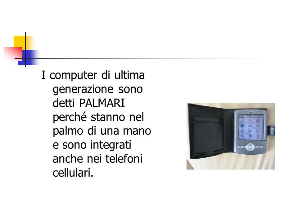 I computer di ultima generazione sono detti PALMARI perché stanno nel palmo di una mano e sono integrati anche nei telefoni cellulari.