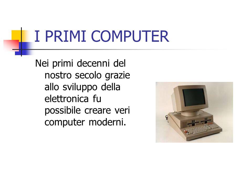 I PRIMI COMPUTER Nei primi decenni del nostro secolo grazie allo sviluppo della elettronica fu possibile creare veri computer moderni.