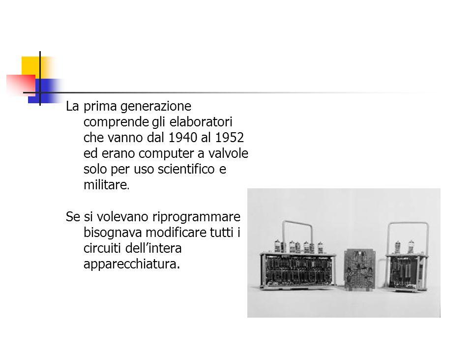 La prima generazione comprende gli elaboratori che vanno dal 1940 al 1952 ed erano computer a valvole solo per uso scientifico e militare.