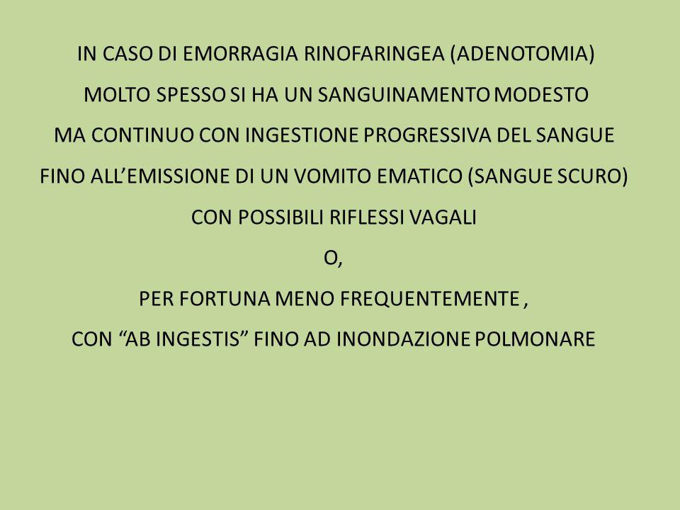 IN CASO DI EMORRAGIA RINOFARINGEA (ADENOTOMIA) MOLTO SPESSO SI HA UN SANGUINAMENTO MODESTO MA CONTINUO CON INGESTIONE PROGRESSIVA DEL SANGUE FINO ALL'EMISSIONE DI UN VOMITO EMATICO (SANGUE SCURO) CON POSSIBILI RIFLESSI VAGALI O, PER FORTUNA MENO FREQUENTEMENTE, CON AB INGESTIS FINO AD INONDAZIONE POLMONARE