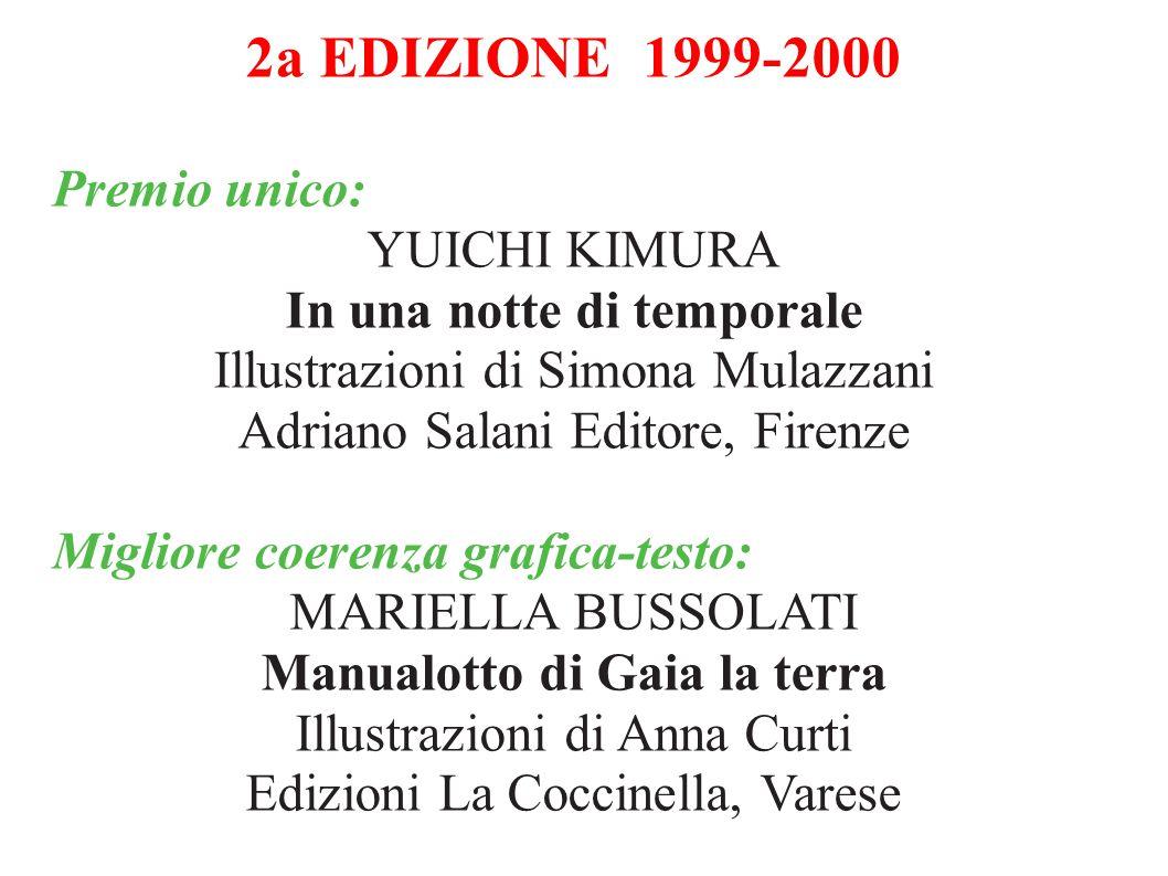 1a EDIZIONE 1998-1999 Premio unico: ARIANNA PAPINI Un anno con la taccola Fatatrac, Firenze Migliore coerenza grafica-testo: CECCO MARINIELLO Il cane che ebbe tre nomi Piemme, Casale Monferrato