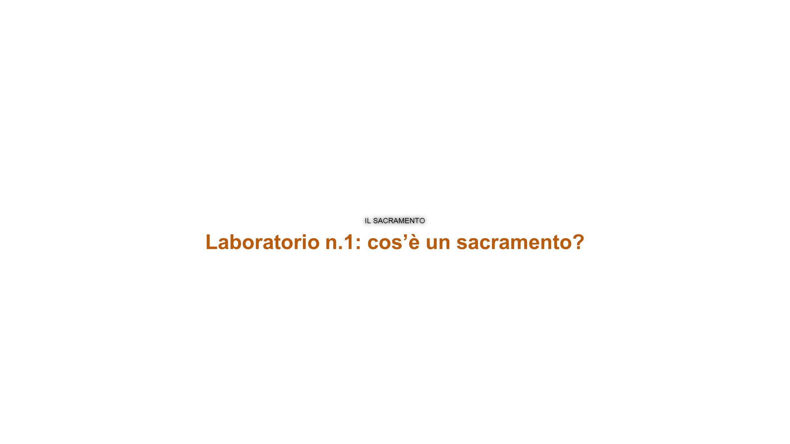 IL SACRAMENTO Laboratorio n.1: cos'è un sacramento?