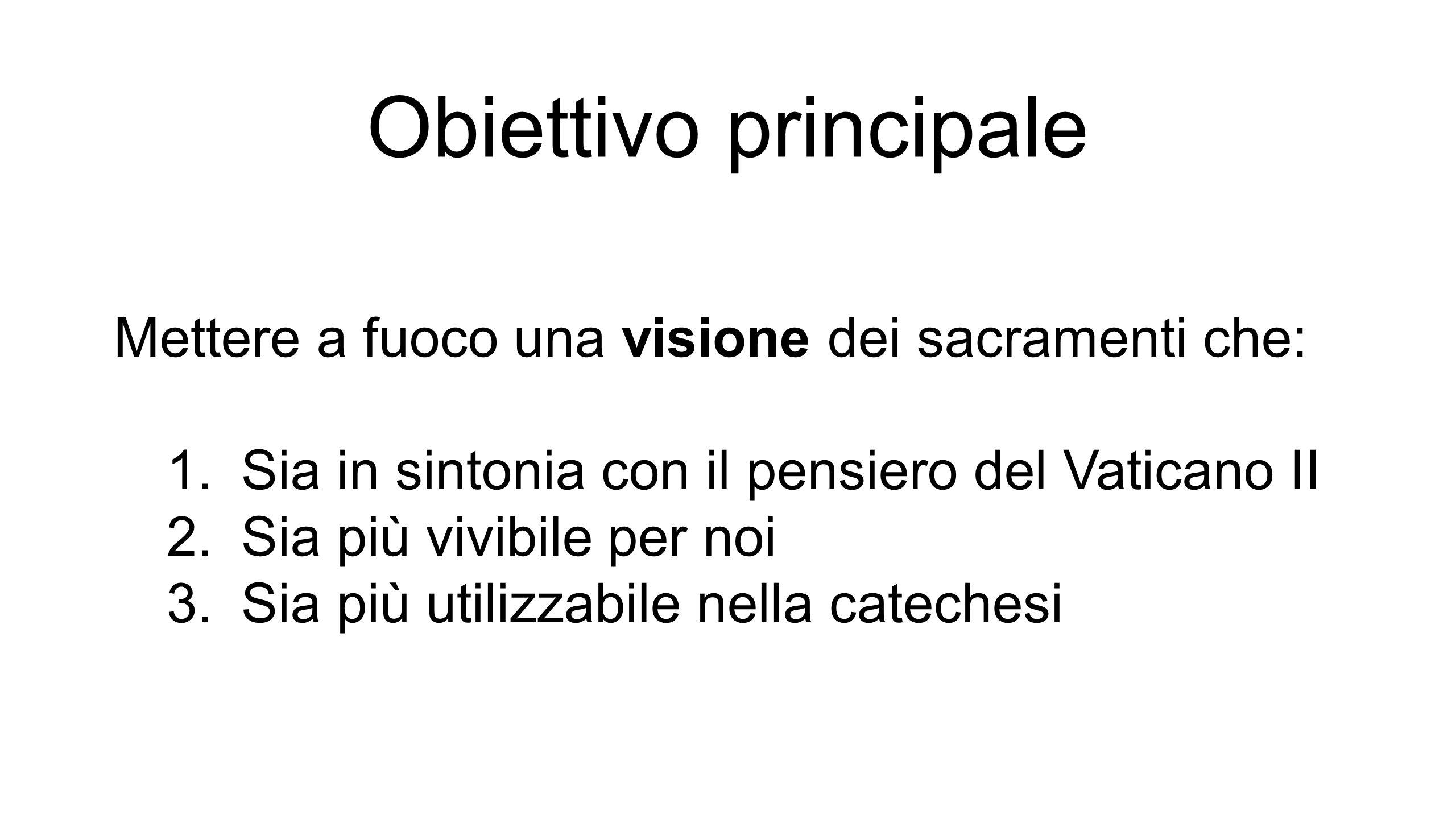 Obiettivo principale Mettere a fuoco una visione dei sacramenti che: 1.Sia in sintonia con il pensiero del Vaticano II 2.Sia più vivibile per noi 3.Sia più utilizzabile nella catechesi