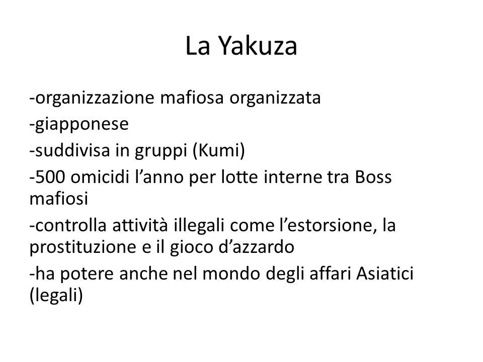 La Yakuza -organizzazione mafiosa organizzata -giapponese -suddivisa in gruppi (Kumi) -500 omicidi l'anno per lotte interne tra Boss mafiosi -controlla attività illegali come l'estorsione, la prostituzione e il gioco d'azzardo -ha potere anche nel mondo degli affari Asiatici (legali)