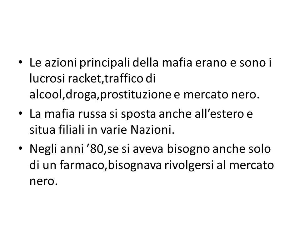 Le azioni principali della mafia erano e sono i lucrosi racket,traffico di alcool,droga,prostituzione e mercato nero. La mafia russa si sposta anche a