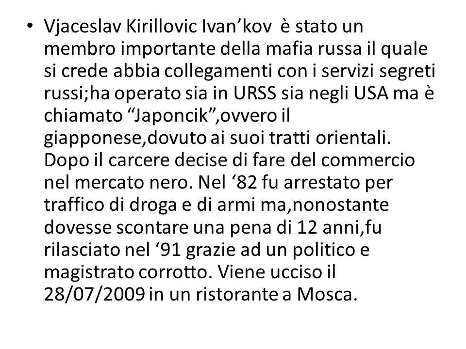 Vjaceslav Kirillovic Ivan'kov è stato un membro importante della mafia russa il quale si crede abbia collegamenti con i servizi segreti russi;ha opera