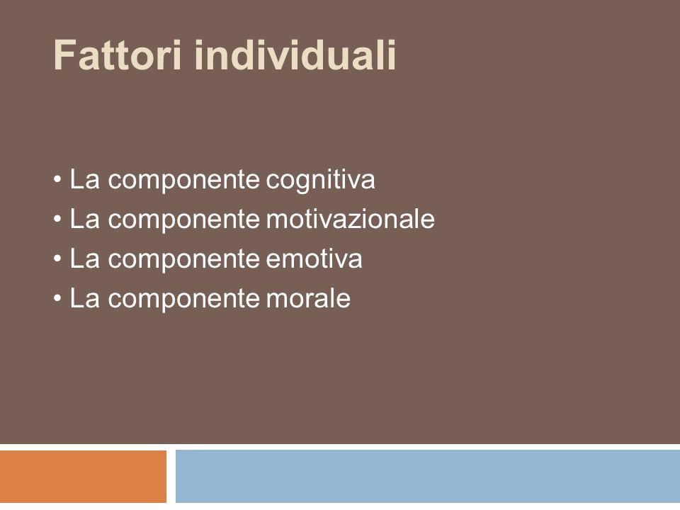 Fattori individuali La componente cognitiva La componente motivazionale La componente emotiva La componente morale