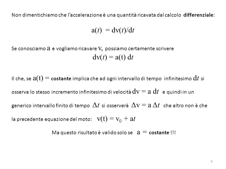 Non dimentichiamo che l'accelerazione è una quantità ricavata dal calcolo differenziale: a(t) = dv(t)/dt Se conosciamo a e vogliamo ricavare v, possiamo certamente scrivere dv(t) = a(t) dt Il che, se a(t) = costante implica che ad ogni intervallo di tempo infinitesimo dt si osserva lo stesso incremento infinitesimo di velocità dv = a dt e quindi in un generico intervallo finito di tempo Δt si osserverà Δv = a Δt che altro non è che la precedente equazione del moto: v(t) = v 0 + at Ma questo risultato è valido solo se a = costante !!.
