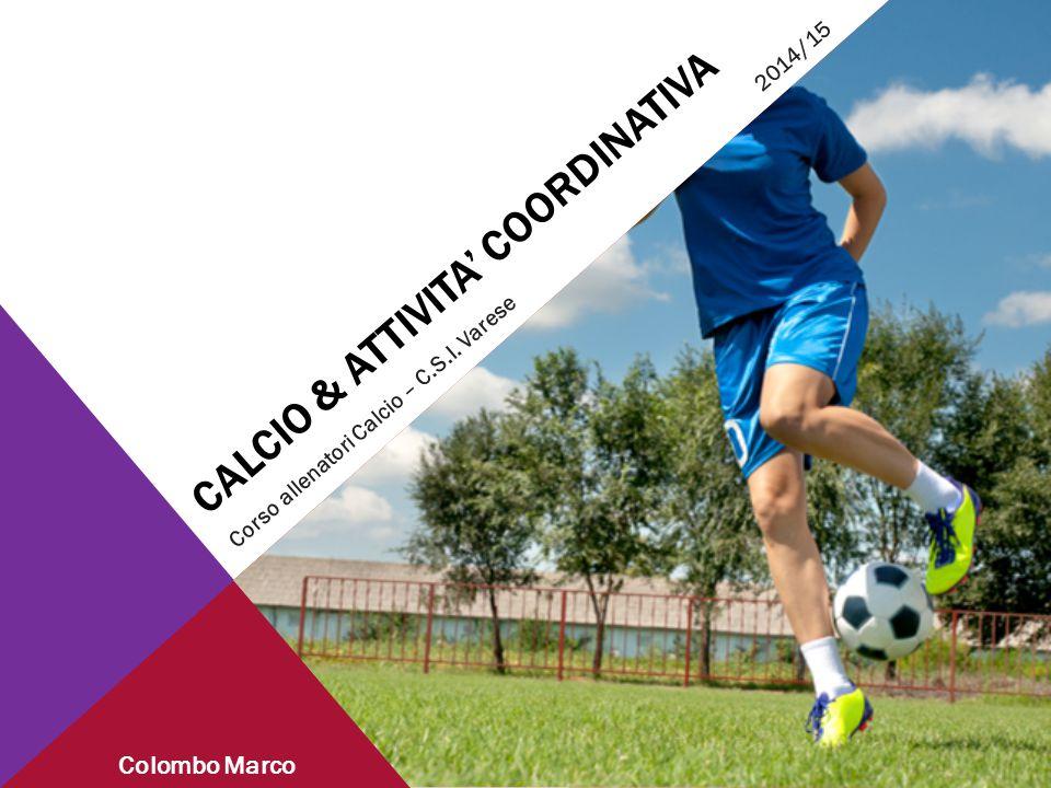 CALCIO & ATTIVITA' COORDINATIVA Corso allenatori Calcio – C.S.I. Varese 2014/15 Colombo Marco