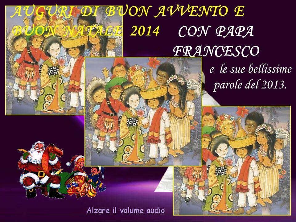 CON PAPA FRANCESCO AUGURI DI BUON AVVENTO E BUON NATALE 2014 e le sue bellissime parole del 2013.