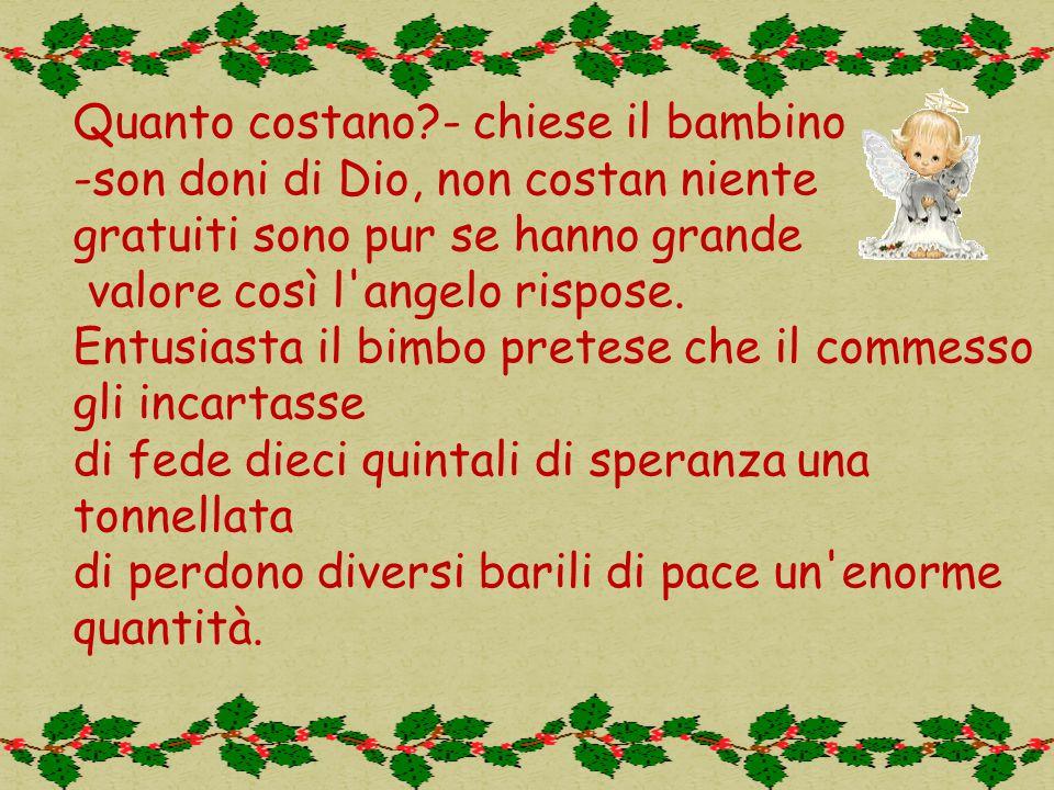 Quanto costano - chiese il bambino -son doni di Dio, non costan niente gratuiti sono pur se hanno grande valore così l angelo rispose.