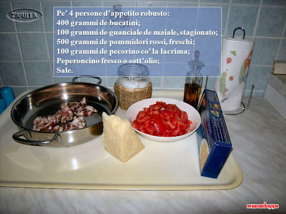 Pe' 4 persone d'appetito robusto: 400 grammi de bucatini; 100 grammi de guanciale de maiale, stagionato; 500 grammi de pommidori rossi, freschi; 100 grammi de pecorino co' la lacrima; Peperoncino fresco o sott'olio; Sale.