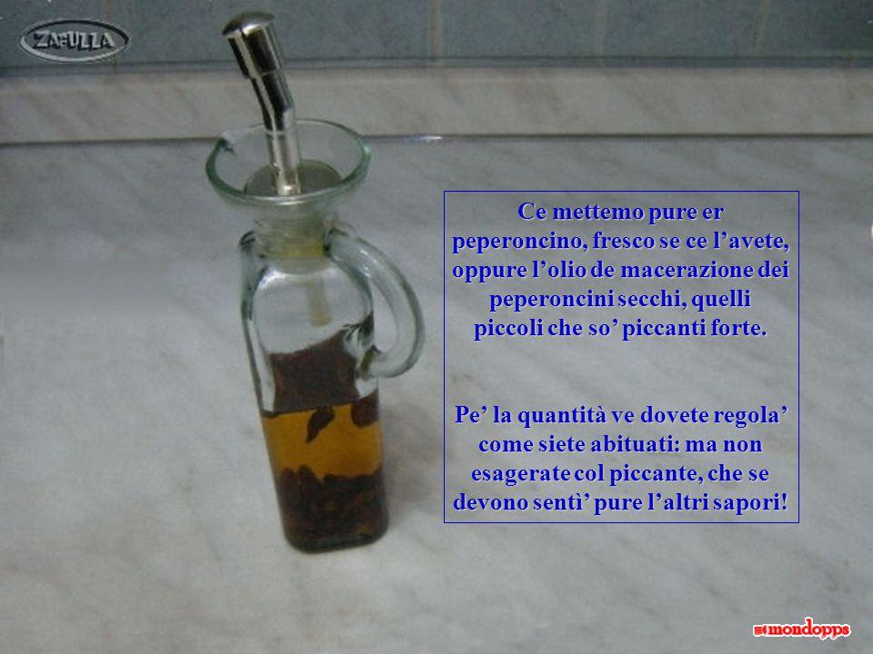 Ce mettemo pure er peperoncino, fresco se ce l'avete, oppure l'olio de macerazione dei peperoncini secchi, quelli piccoli che so' piccanti forte.