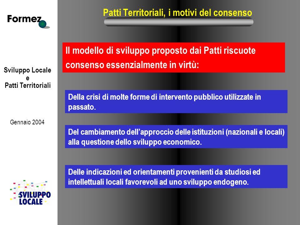 Sviluppo Locale e Patti Territoriali Gennaio 2004 Patti Territoriali, i motivi del consenso Il modello di sviluppo proposto dai Patti riscuote consenso essenzialmente in virtù: Del cambiamento dell'approccio delle istituzioni (nazionali e locali) alla questione dello sviluppo economico.