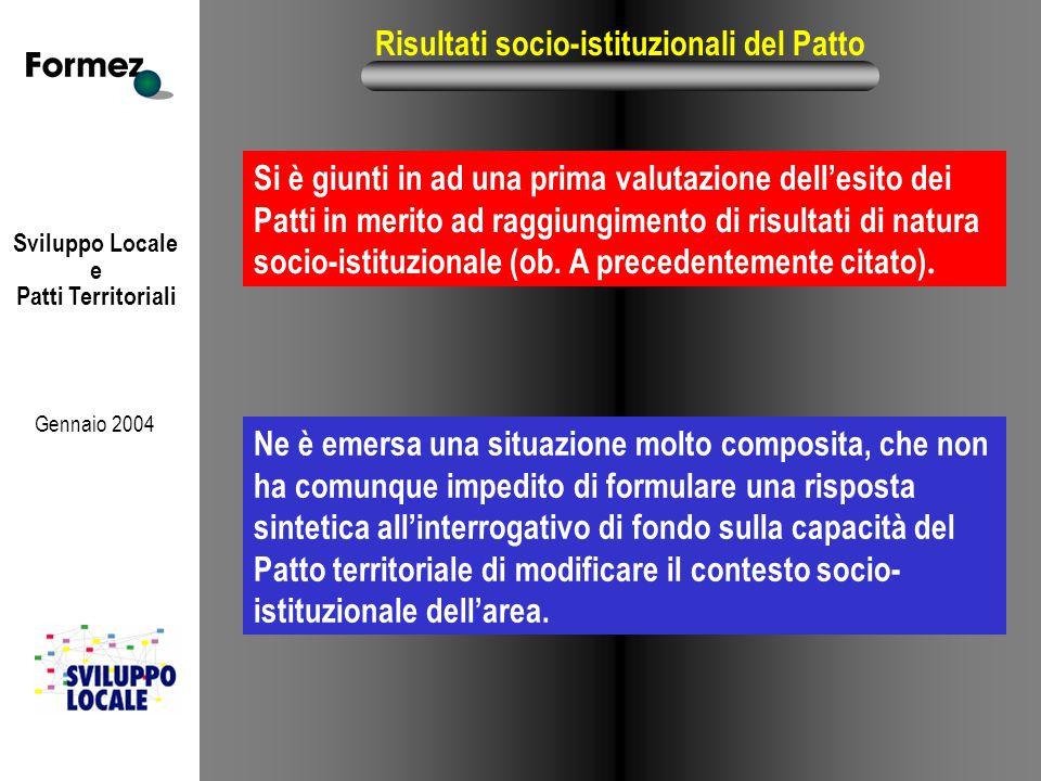 Sviluppo Locale e Patti Territoriali Gennaio 2004 Risultati socio-istituzionali del Patto Ne è emersa una situazione molto composita, che non ha comunque impedito di formulare una risposta sintetica all'interrogativo di fondo sulla capacità del Patto territoriale di modificare il contesto socio- istituzionale dell'area.