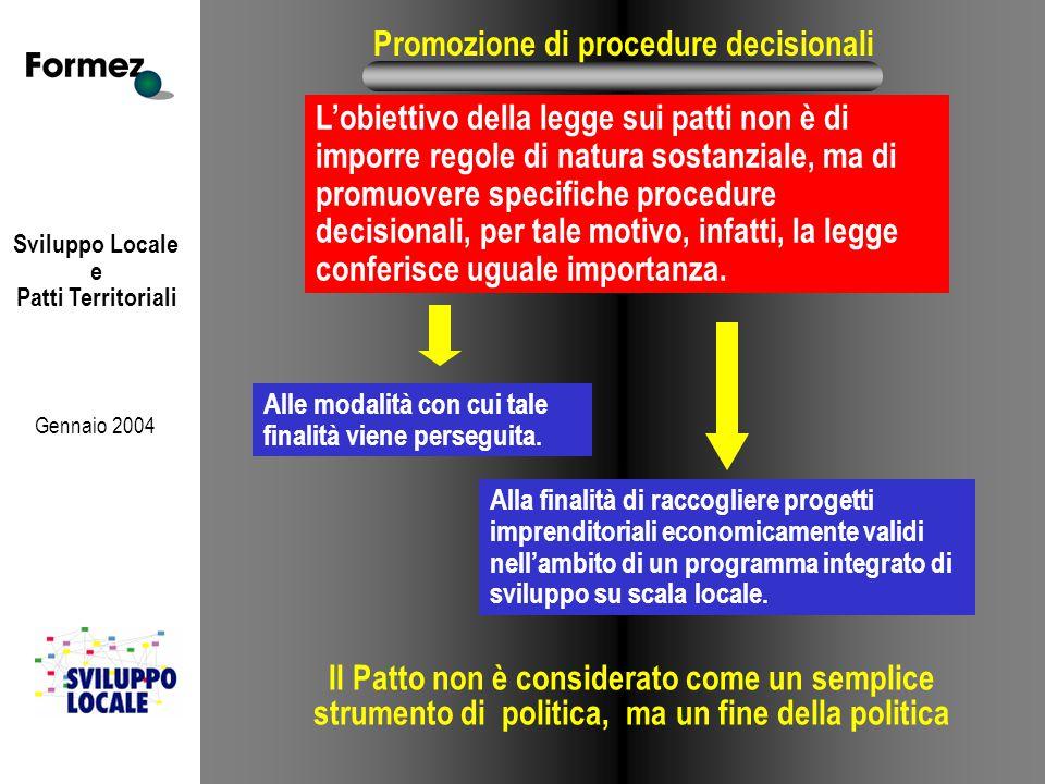 Sviluppo Locale e Patti Territoriali Gennaio 2004 Promozione di procedure decisionali L'obiettivo della legge sui patti non è di imporre regole di natura sostanziale, ma di promuovere specifiche procedure decisionali, per tale motivo, infatti, la legge conferisce uguale importanza.