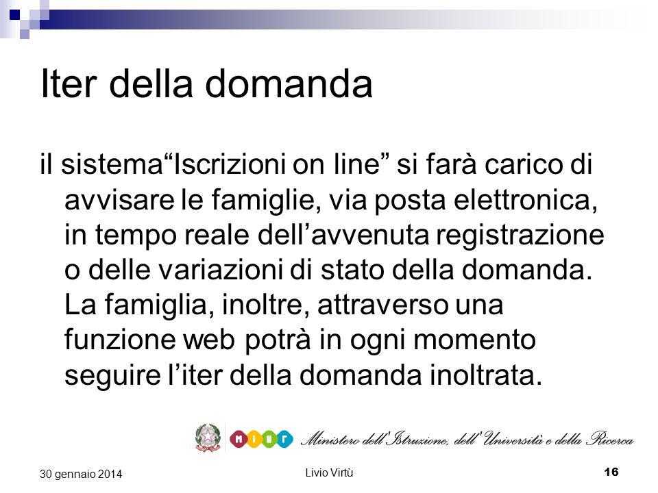 Livio Virtù 16 30 gennaio 2014 Iter della domanda il sistema Iscrizioni on line si farà carico di avvisare le famiglie, via posta elettronica, in tempo reale dell'avvenuta registrazione o delle variazioni di stato della domanda.