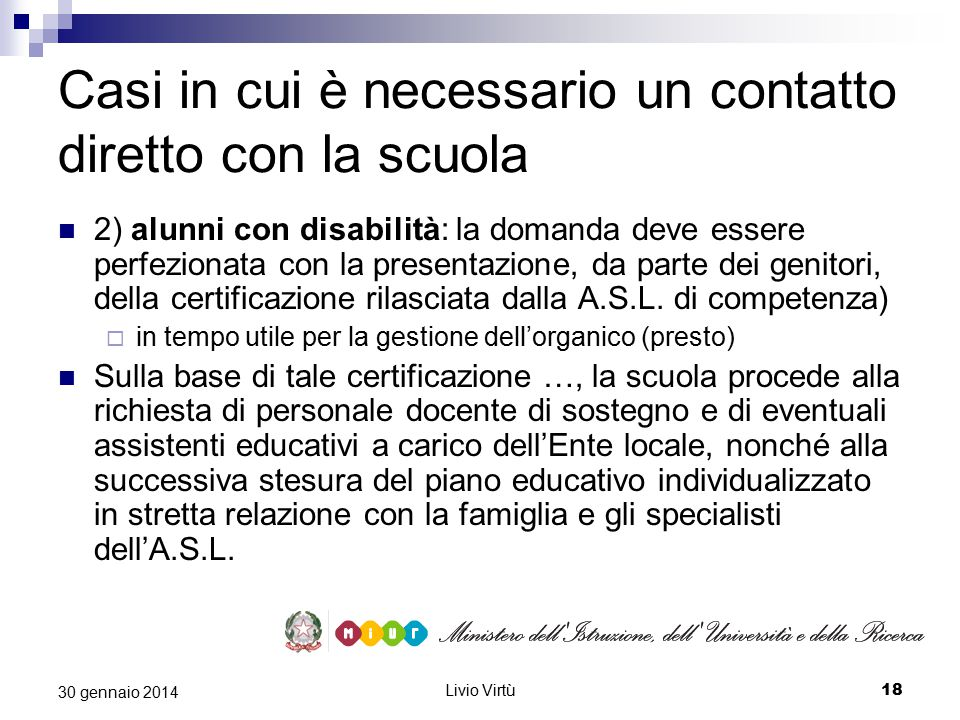 Livio Virtù 18 30 gennaio 2014 Casi in cui è necessario un contatto diretto con la scuola 2) alunni con disabilità: la domanda deve essere perfezionata con la presentazione, da parte dei genitori, della certificazione rilasciata dalla A.S.L.