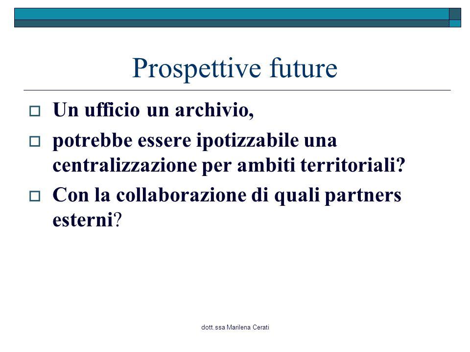 dott.ssa Marilena Cerati Prospettive future  Un ufficio un archivio,  potrebbe essere ipotizzabile una centralizzazione per ambiti territoriali.