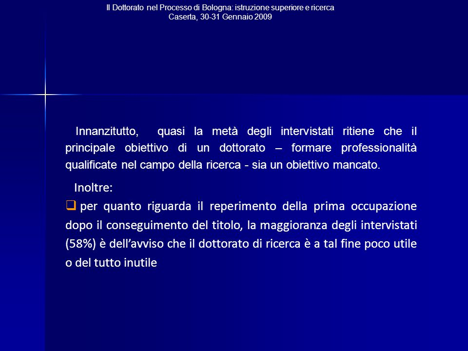 Il Dottorato nel Processo di Bologna: istruzione superiore e ricerca Caserta, 30-31 Gennaio 2009 Innanzitutto, quasi la metà degli intervistati ritiene che il principale obiettivo di un dottorato – formare professionalità qualificate nel campo della ricerca - sia un obiettivo mancato.