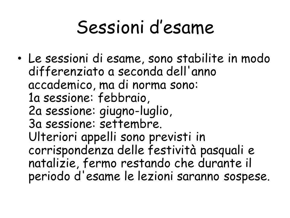 Sessioni d'esame Le sessioni di esame, sono stabilite in modo differenziato a seconda dell anno accademico, ma di norma sono: 1a sessione: febbraio, 2a sessione: giugno-luglio, 3a sessione: settembre.