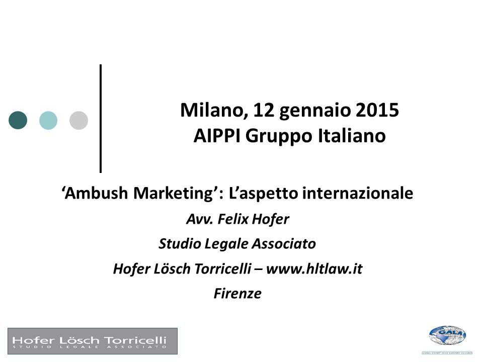 Milano, 12 gennaio 2015 AIPPI Gruppo Italiano 'Ambush Marketing': L'aspetto internazionale Avv. Felix Hofer Studio Legale Associato Hofer Lösch Torric