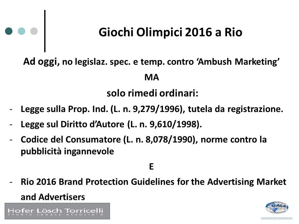 Giochi Olimpici 2016 a Rio Ad oggi, no legislaz. spec. e temp. contro 'Ambush Marketing' MA solo rimedi ordinari: -Legge sulla Prop. Ind. (L. n. 9,279