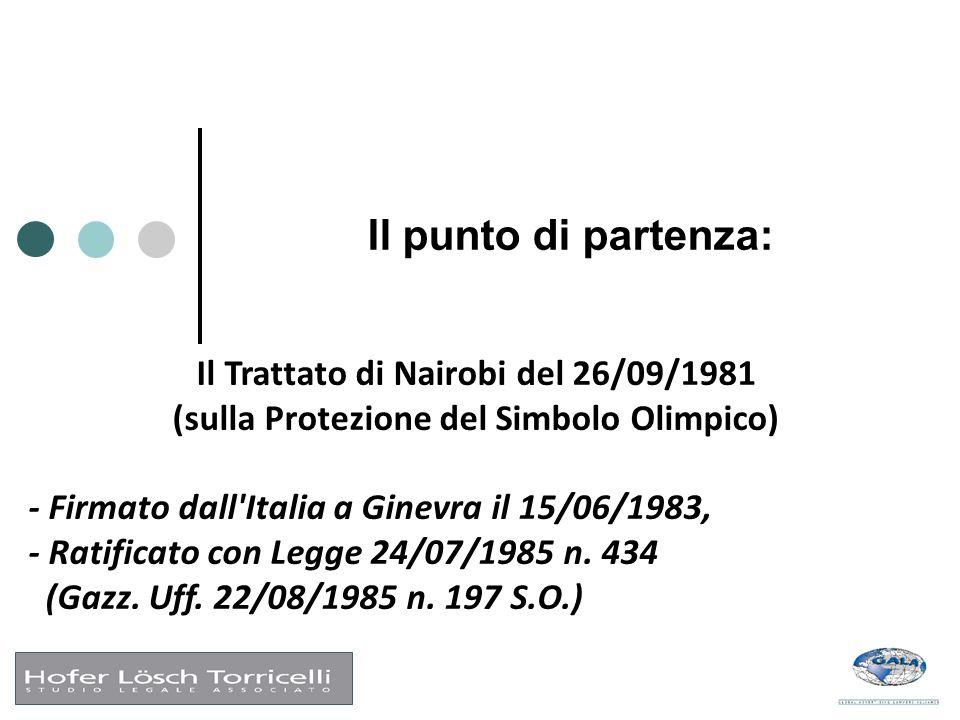 Il punto di partenza: Il Trattato di Nairobi del 26/09/1981 (sulla Protezione del Simbolo Olimpico) - Firmato dall Italia a Ginevra il 15/06/1983, - Ratificato con Legge 24/07/1985 n.