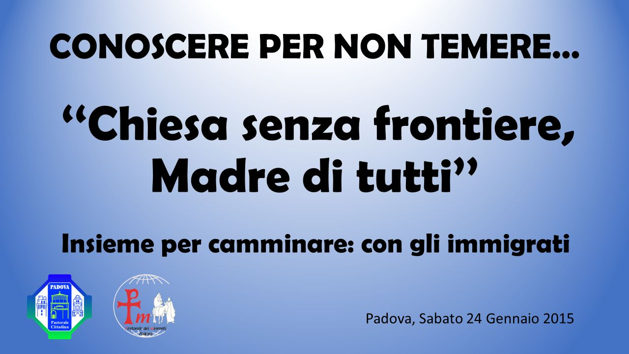 CONOSCERE PER NON TEMERE… ''Chiesa senza frontiere, Madre di tutti'' Insieme per camminare: con gli immigrati Padova, Sabato 24 Gennaio 2015