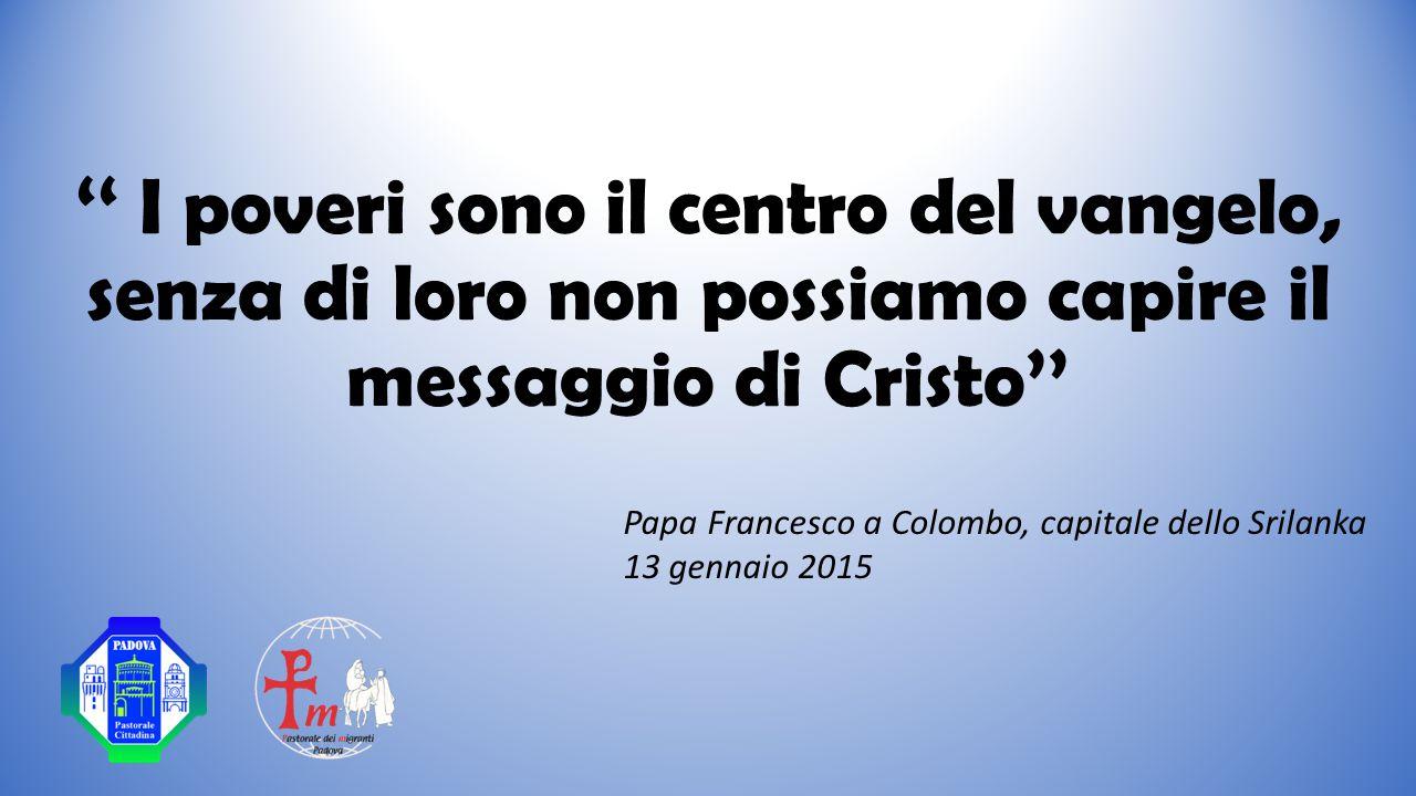 '' I poveri sono il centro del vangelo, senza di loro non possiamo capire il messaggio di Cristo'' Papa Francesco a Colombo, capitale dello Srilanka 13 gennaio 2015