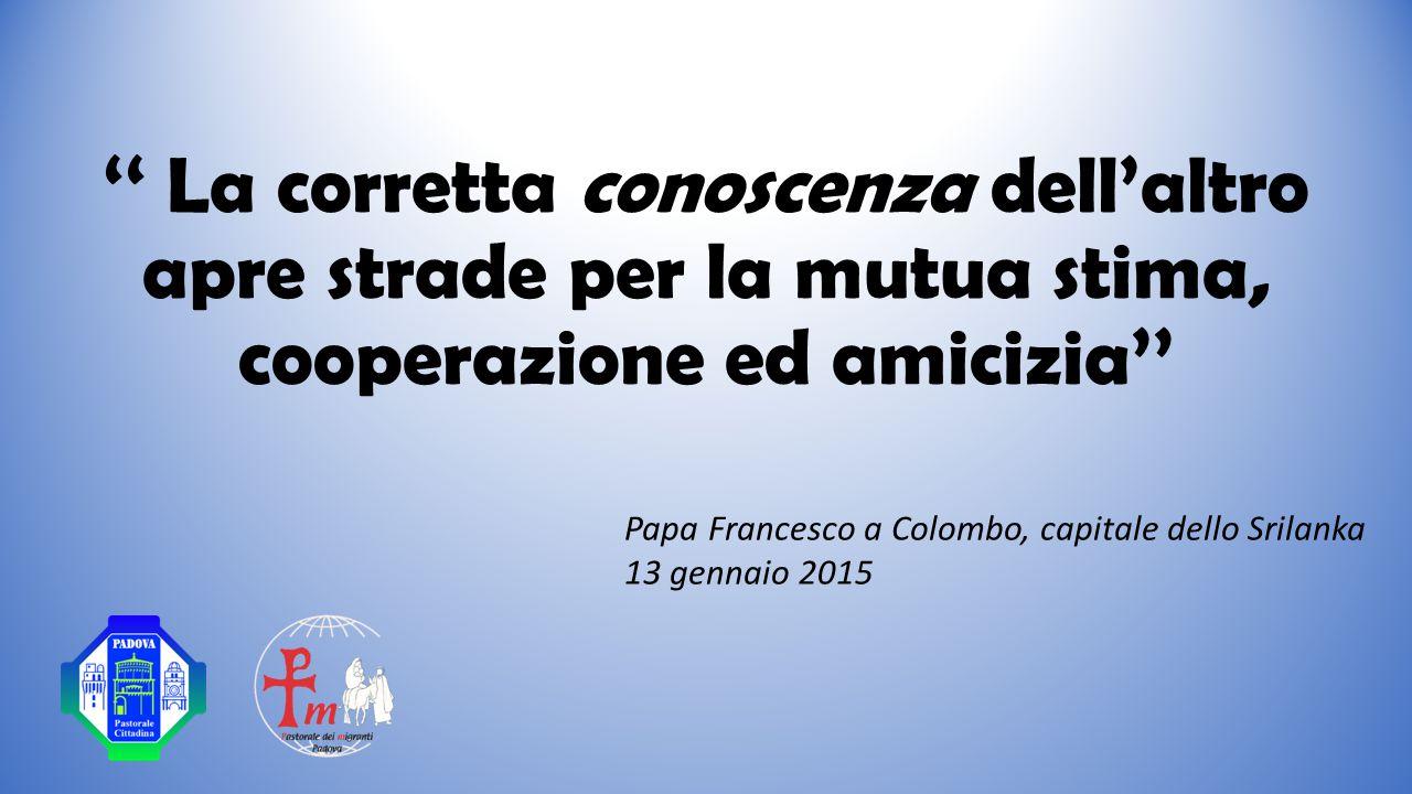 '' La corretta conoscenza dell'altro apre strade per la mutua stima, cooperazione ed amicizia'' Papa Francesco a Colombo, capitale dello Srilanka 13 gennaio 2015