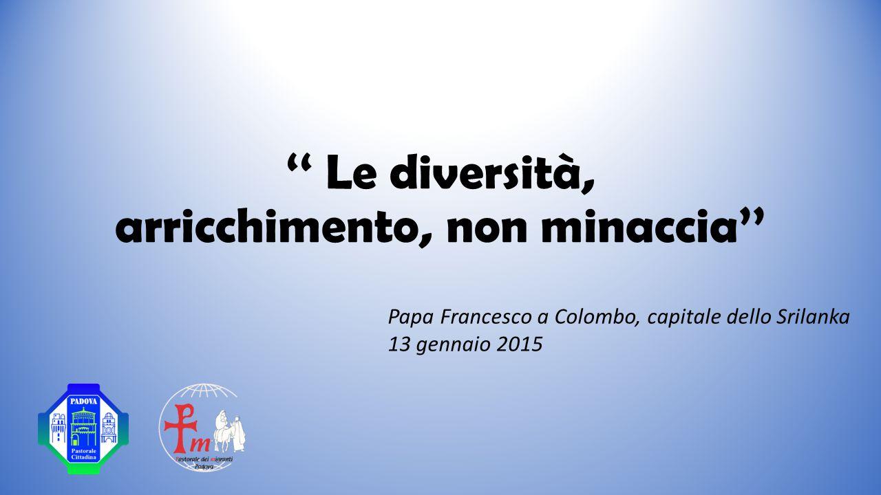 '' Le diversità, arricchimento, non minaccia'' Papa Francesco a Colombo, capitale dello Srilanka 13 gennaio 2015